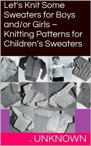 Lets Knit Some Sweaters for Boys and/or Girls - Knitting Patterns for Childrens Sweaters Unknown