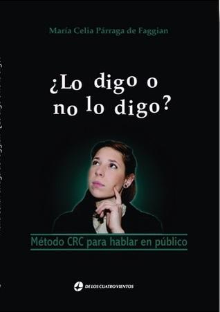 ¿Lo digo o no lo digo? Método CRC para hablar en público  by  María Celia Párraga de Faggian