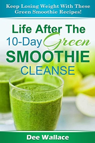 Life After The 10-Day Green Smoothie Cleanse: Keep losing weight with these green smoothie recipes! (Smoothies Book 2) Dee Wallace