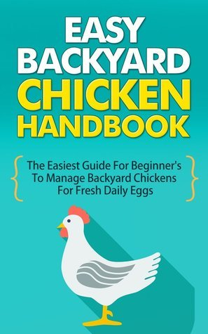 Easy Backyard Chicken Handbook - The Easiest Guide For Beginners To Manage Backyard Chickens For Fresh Daily Eggs (Easy Guide For Backyard Chicken, Backyard ... Chicken Handbook, Fresh Daily Eggs) Claudia Gaffery