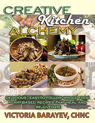 Creative Kitchen Alchemy: Delicious, Easy-to-Follow Whole Food Plant-Based Recipes That Heal and Rejuvenate Victoria Barayev