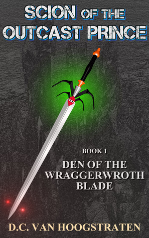 Scion Of The Outcast Prince: Book1, Den Of The Wraggerwroth Blade  by  D.C. Van Hoogstraten