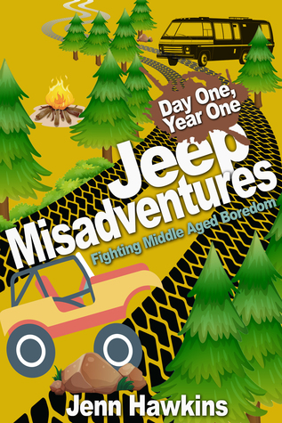 Jeep Misadventures-Fighting Middle Aged Boredom Day One, Year One  by  Jenn Hawkins