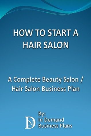 How To Start A Hair Salon: A Complete Beauty Salon / Hair Salon Business Plan  by  In Demand Business Plans