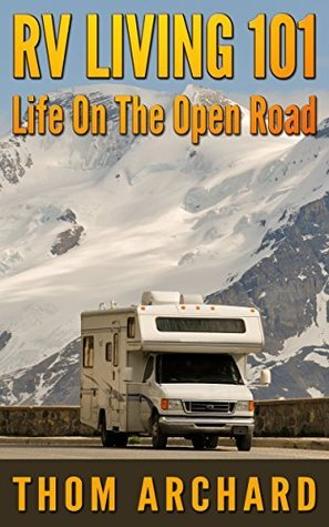 RV Living 101 - Life On The Open Road  by  Thom Archard