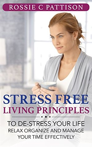 Stress Free Living Principles: To DE-Stress Your Life Relax, Organize And Manage Your Time Effectively  by  Rossie C. Pattison