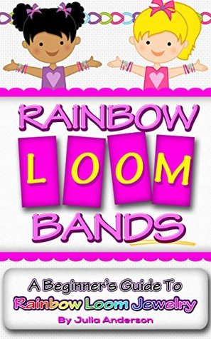 Rainbow Loom Bands: A Beginners Guide to Rainbow Loom Jewelry  by  Julia Anderson