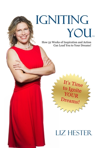 IgnitingYOU: How 52 Weeks of Inspiration and Action Can Lead You to Your Dreams  by  Liz Hester
