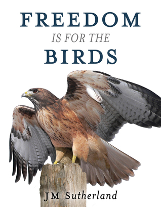 Freedom is for the Birds  by  JM Sutherland