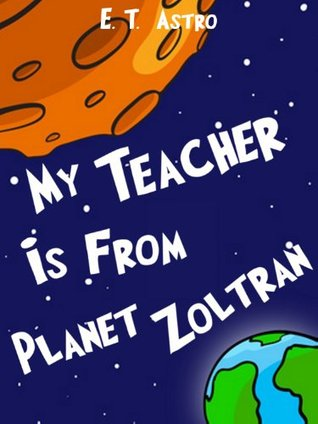 My Teacher is from Planet Zoltran: An Adventure Story of Space Travel, Ugly Alien Teachers, and Melting Students (Astros School Kid Stories Book 4) E.T. Astro