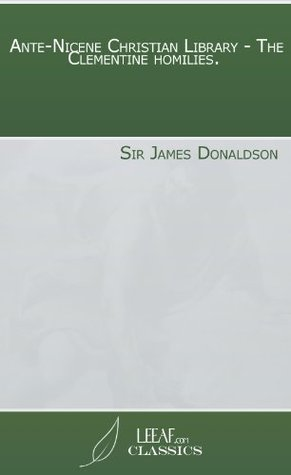 Ante-Nicene Christian Library - The Clementine homilies.  by  Sir James Donaldson