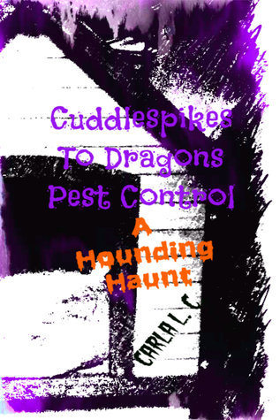 Cuddlespikes to Dragons Pest Control: A Hounding Haunt  by  Carla L. C.