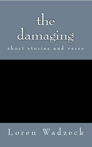 The Damaging: a collection of short stories and verse Loren Wadzeck