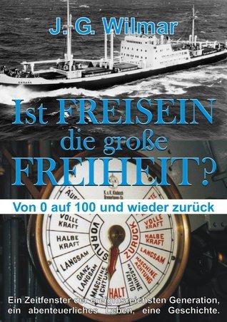 Ist FREISEIN die große FREIHEIT?: Von 0 auf 100 und wieder zurück  by  J. G. Wilmar