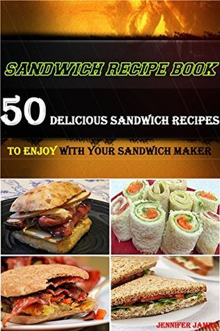 Sandwich Recipe Book - 50 Delicious Sandwich Recipes to Enjoy With Your Sandwich Maker Jennifer James
