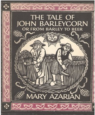 The Tale of John Barleycorn, Or, from Barley to Beer: A Traditional English Ballad  by  Mary Azarian