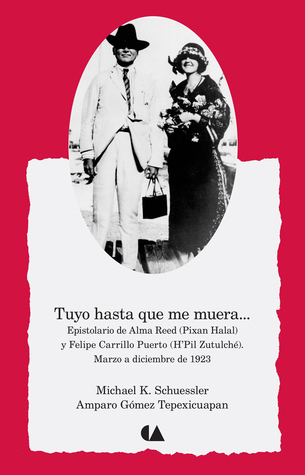 Tuyo hasta que me muera... Epistolario de Alma Reed (Pixan Halal) y Felipe Carrillo Puerto (HPil Zutulché). Marzo a diciembre de 1923.  by  Michael K. Schuessler