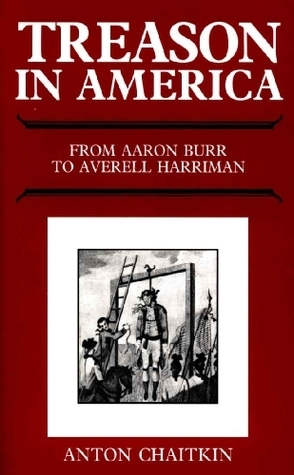 Treason in America from Aaron Burr to Averell Harriman  by  Anton Chaitkin