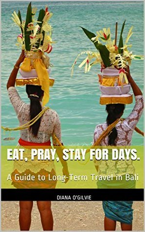 Eat, Pray, Stay for Days.: A Guide to Long-Term Travel in Bali Diana ogilvie