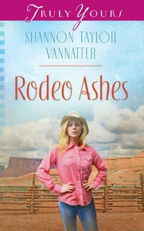 Rodeo Ashes (Truly Yours Digital Editions Book 1018) Shannon Taylor Vannatter