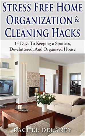 Stress Free Home Organization and Cleaning Hacks: 15 Days To Keeping a Spotless, De-cluttered And Organized House  by  Rachel Delaney