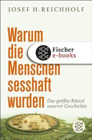 Warum die Menschen sesshaft wurden: Das größte Rätsel unserer Geschichte Josef H. Reichholf