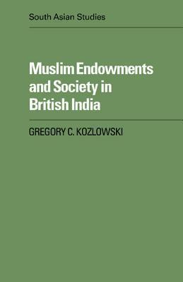 Muslim Endowments and Society in British India Gregory C. Kozlowski