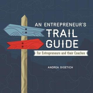 An Entrepreneurs Trail Guide: For Entrepreneurs and Their Coaches Andrea Sigetich