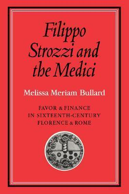 Filippo Strozzi and the Medici: Favor and Finance in Sixteenth-Century Florence and Rome  by  Melissa Meriam Bullard