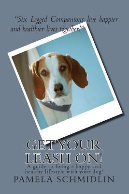 Get Your Leash On!: A Guide to Living a Happy and Healthy Life with Your Dog  by  Pamela a Schmidlin