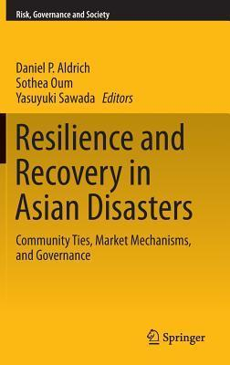 Resilience and Recovery in Asian Disasters: Community Ties, Market Mechanisms, and Governance  by  Daniel Aldrich