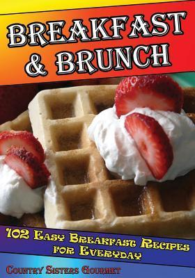 Breakfast - Brunch: 102 Easy Breakfast Recipes for Everyday Country Sisters Gourmet