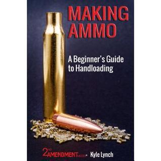 Making Ammo: A Beginners Guide to Handloading  by  Kyle Lynch