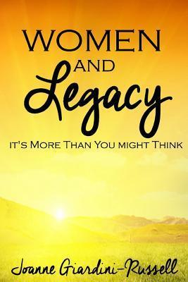Women and Legacy: Its More Than You Might Think  by  Joanne Giardini-Russell
