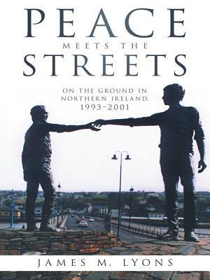 Peace Meets the Streets: On the Ground in Northern Ireland, 1993-2001 James M Lyons