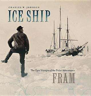 Ice Ship: The Epic Voyages of the Polar Adventurer Fram  by  Charles W. Johnson  III
