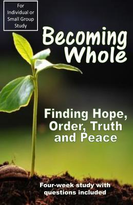 Becoming Whole: Finding Hope, Order, Truth and Peace Chris Brown 1
