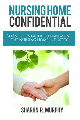 Nursing Home Confidential: The Insiders Guide To Navigating The Nursing Home Industry  by  Sharon Murphy