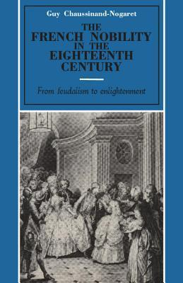 The French Nobility in the Eighteenth Century: From Feudalism to Enlightenment  by  Guy Chaussinand-Nogaret