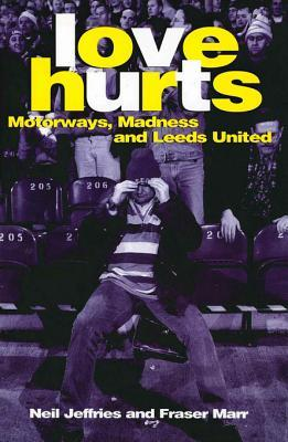 Love Hurts: Motorways, Madness and Leeds United  by  Neil Jeffries