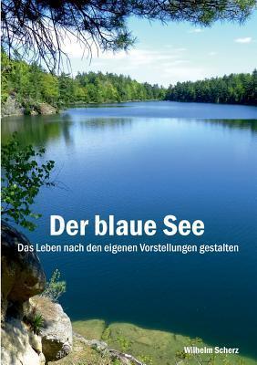 Der blaue See  -Luxus-Gold-Ausgabe-: Das Leben nach den eigenen Vorstellungen gestalten Wilhelm Scherz