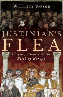 Justinians Flea: Plague, Empire and the Birth of Europe  by  William Rosen