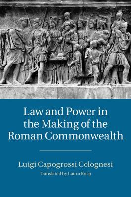 Law and Power in the Making of the Roman Commonwealth  by  Luigi Capogrossi Colognesi