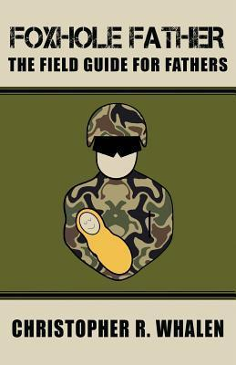Foxhole Father, The Field Guide for Fathers Christopher R. Whalen