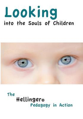 Looking Into the Souls of Children: The Hellinger Pedagogy in Action  by  Bert Hellinger