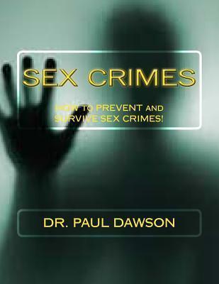 Sex Crimes: How to Prevent and Survive Sex Crimes! Paul  Dawson