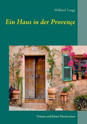 Ein Haus in der Provençe: Träume und kleine Hindernisse Wilfried Lange