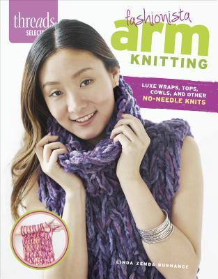 Fashionista Arm Knitting: Luxe Wraps, Tops, Cowls, and Other No-Needle Knits  by  Linda Zemba Burhance