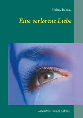 Eine verlorene Liebe: Geschichte meines Lebens  by  Melany Isabeau