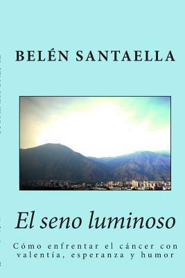 El Seno Luminoso: Como Enfrentar El Cancer Con Valentia, Esperanza y Humor  by  Belen Santaella